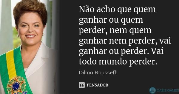 dilma_rousseff_nao_acho_que_quem_ganhar_ou_quem_perder_lqlgvpd